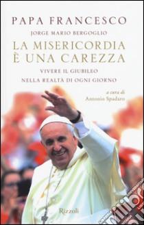 La misericordia è una carezza. Vivere il giubileo nella realtà di ogni giorno libro di Francesco (Jorge Mario Bergoglio)