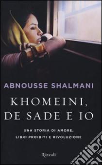 Khomeini, de Sade e io. Una storia di amore, libri proibiti e rivoluzione libro di Shalmani Abnousse