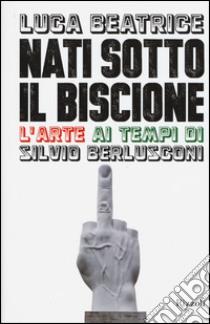 Nati sotto il Biscione. L'arte ai tempi di Silvio Berlusconi libro di Beatrice Luca
