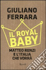 Il Royal baby. Matteo Renzi e l'Italia che vorrà libro