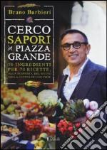 Cerco sapori in piazza Grande. 70 ingredienti per 70 ricette, alla scoperta del gusto nella cucina di uno chef libro