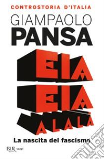 Eia eia alalà. La nascita del fascismo. Controstoria d'Italia libro di Pansa Giampaolo