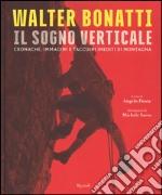 Walter Bonatti. Il sogno verticale. Cronache, immagini e taccuini inediti di montagna. Ediz. illustrata libro