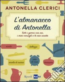 L'almanacco di Antonella. Tutti i giorni con me, i miei consigli e le mie ricette libro di Clerici Antonella