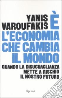 E l'economia che cambia il mondo. Quando la disuguaglianza mette a rischio il nostro futuro libro di Varoufakis Yanis