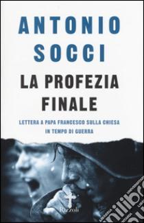 La profezia finale. Lettera a papa Francesco sulla Chiesa in tempo di guerra libro di Socci Antonio
