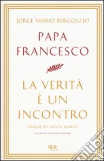 La verità è un incontro. Omelie da Santa Marta libro di Francesco (Jorge Mario Bergoglio)