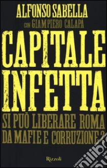 Capitale infetta. Si può liberare Roma da mafie e corruzione? libro di Sabella Alfonso - Calapà Giampiero