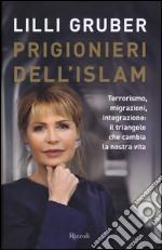 Prigionieri dell'Islam. Terrorismo, migrazioni, integrazione: il triangolo che cambia la nostra vita libro