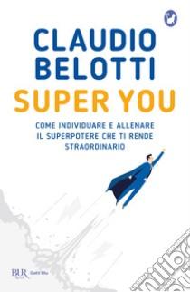Super you. Come individuare e allenare il superpotere che ti rende straordinario libro di Belotti Claudio