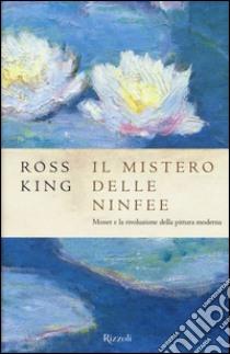 Il mistero delle ninfee. Monet e la rivoluzione della pittura moderna libro di King Ross
