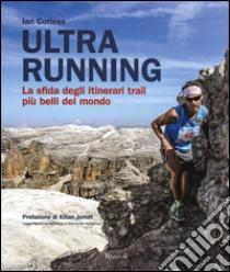 Ultra running. La sfida degli itinerari trail più belli del mondo libro di Corless Ian