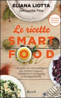 Le ricette Smartfood. 100 piatti con i cibi intelligenti che mimano il digiuno, combattono il sovrappeso e allungano la vita libro di Liotta Eliana; Titta Lucilla