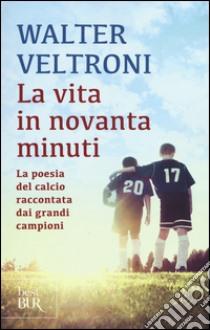 La vita in novanta minuti. La poesia del calcio raccontata dai grandi campioni libro di Veltroni Walter