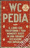 WCpedia. Il libro che trasforma i tuoi momenti vuoti in una grande occasione per imparare libro