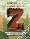 Alla ricerca di Z. La vera storia dell'esploratore Percy Fawcett e di una città perduta in Amazzonia libro
