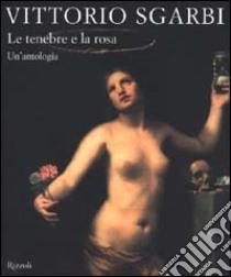 Le tenebre e la rosa. Un'antologia libro di Sgarbi Vittorio