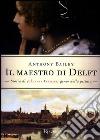 Il maestro di Delft. Storia di Johannes Vermeer, genio della pittura