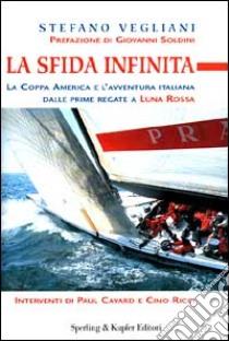 La Sfida infinita. La Coppa America e l'avventura italiana dalle prime regate a «Luna Rossa» libro di Vegliani Stefano