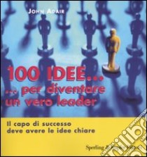 Cento idee... per diventare un vero leader. Il capo di successo deve avere le idee chiare libro di Adair John