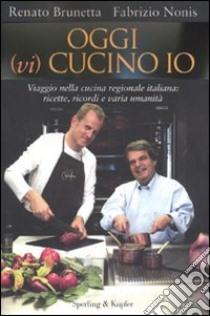 Oggi (vi) cucino io. Viaggio nella cucina regionale italiana: ricette, ricordi e varia umanità libro di Brunetta Renato - Nonis Fabrizio