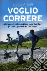 Voglio correre. Allenamento e alimentazione: come diventare più veloci, più resistenti, più magri libro