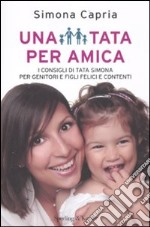 Una tata per amica. I consigli della tata Simona per genitori e figli felici e contenti libro di Capria Simona