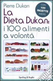 La dieta Dukan: i 100 alimenti a volontà. Con 100 ricette inedite libro di Dukan Pierre