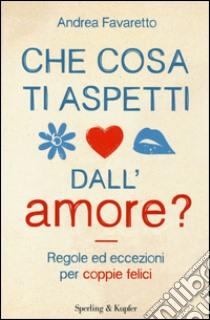 Che cosa ti aspetti dall'amore? libro di Favaretto Andrea