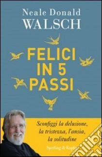 Felici in 5 passi libro di Walsch Neale D.