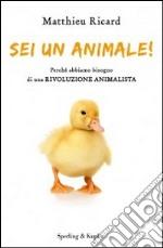 Sei un animale! Perché abbiamo bisogno di una rivoluzione animalista libro