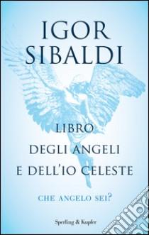 Libro degli angeli e dell'io celeste. Che angelo sei? libro di Sibaldi Igor