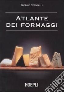 Atlante dei formaggi. Guida a oltre 600 formaggi e latticini provenienti da tutto il mondo libro di Ottogalli Giorgio