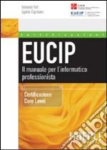 Eucip. Il manuale per l'informatico professionista. Certificazione Core Level