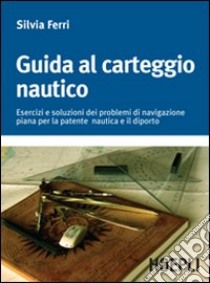 Guida al carteggio nautico. Esercizi e soluzioni dei problemi di navigazione piana per la patente nautica e da diporto libro di Ferri Silvia