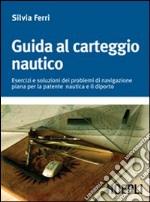 Guida al carteggio nautico. Esercizi e soluzioni dei problemi di navigazione piana per la patente nautica e da diporto libro