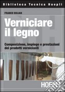 Verniciare il legno. Composizione, impiego e prestazioni dei prodotti vernicianti libro di Bulian Franco