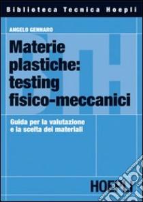 Materie plastiche: testing fisico-meccanici. Guida per la valutazione e la scelta dei materiali libro di Gennaro Angelo
