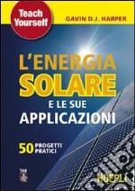 L'energia solare e le sue applicazioni. Cinquanta progetti pratici