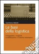 Le basi della logistica. Il magazzino, i trasporti, la distribuzione e il sistema informativo libro