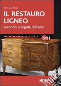 Il restauro ligneo secondo le regole dell'arte libro di Amati Ferruccio