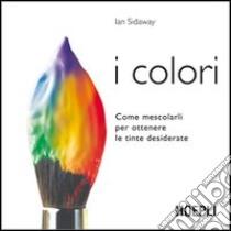 I colori. Come mescolarli per ottenere le tinte desiderate libro di Sidaway Ian