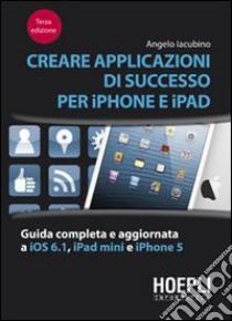 Creare applicazioni di successo per iPhone e iPad. Guida completa e aggiornata a iOS 6.1, iPad Mini e iPhone 5 libro di Iacubino Angelo