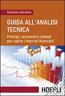 Guida all'analisi tecnica. Principi, strumenti e metodi per capire i mercati finanziari libro di Mazziero Maurizio