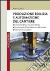 Produzione edilizia e automazione del cantiere libro