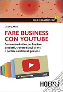 Fare business con YouTube. Come usare i video per lanciare prodotti, trovare nuovi clienti e parlare a milioni di persone libro di Miles Jason G.
