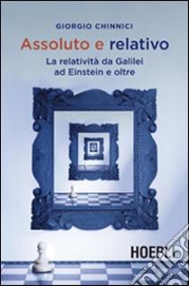 Assoluto e relativo. La relatività da Galileo ad Einstein e oltre libro di Chinnici Giorgio