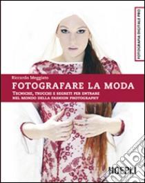 Fotografare la moda. Tecniche, trucchi e segreti per entrare nel mondo della fashion photography libro di Meggiato Riccardo