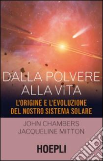 Dalla polvere alla vita. L'origine e l'evoluzione del nostro sistema solare libro di Chambers John - Mitton Jacqueline