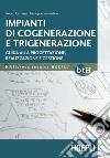 Impianti di cogenerazione e trigenerazione. Guida alla progettazione, realizzazione e gestione libro